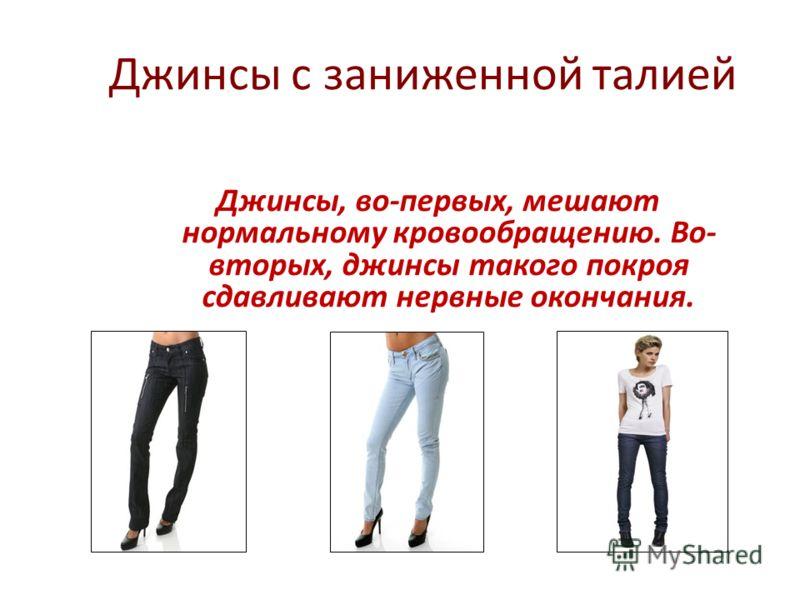Джинсы с заниженной талией Джинсы, во-первых, мешают нормальному кровообращению. Во- вторых, джинсы такого покроя сдавливают нервные окончания.