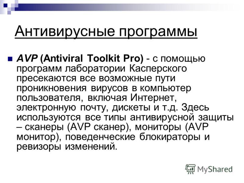 Антивирусные программы AVP (Antiviral Toolkit Pro) - с помощью программ лаборатории Касперского пресекаются все возможные пути проникновения вирусов в компьютер пользователя, включая Интернет, электронную почту, дискеты и т.д. Здесь используются все