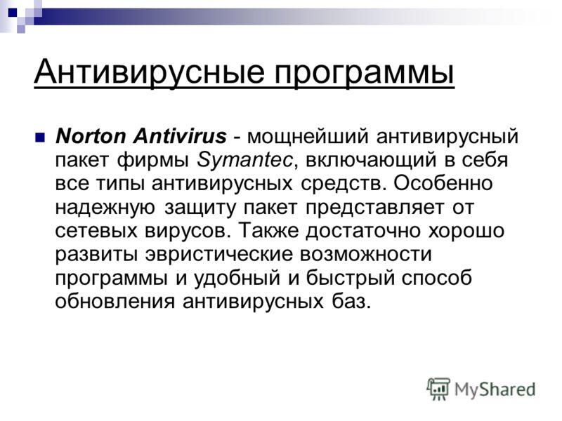 Антивирусные программы Norton Antivirus - мощнейший антивирусный пакет фирмы Symantec, включающий в себя все типы антивирусных средств. Особенно надежную защиту пакет представляет от сетевых вирусов. Также достаточно хорошо развиты эвристические возм