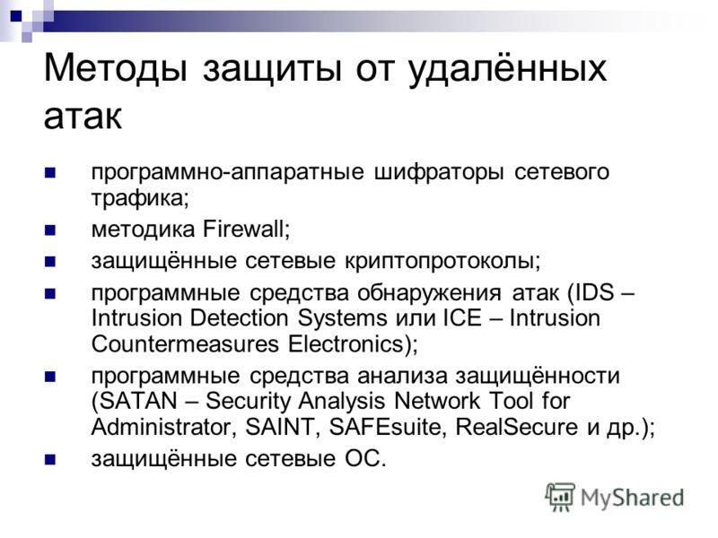 Методы защиты от удалённых атак программно-аппаратные шифраторы сетевого трафика; методика Firewall; защищённые сетевые криптопротоколы; программные средства обнаружения атак (IDS – Intrusion Detection Systems или ICE – Intrusion Countermeasures Elec