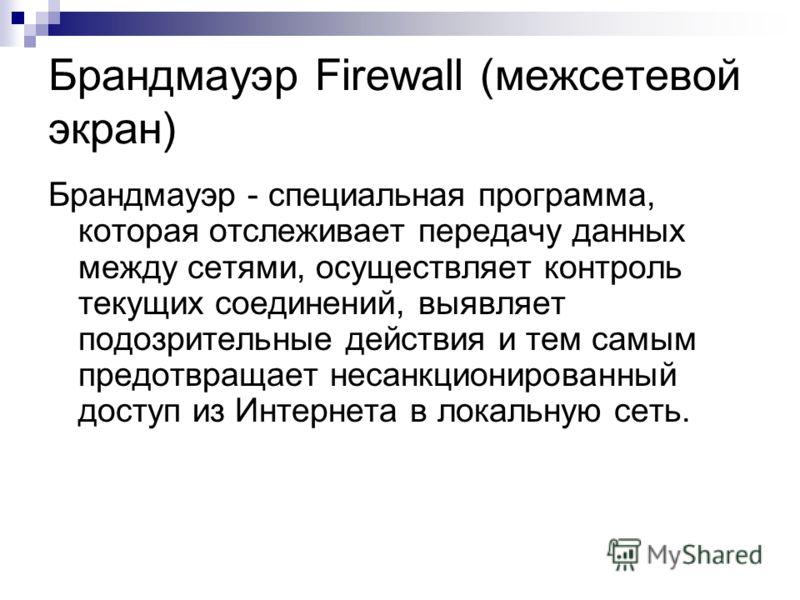 Брандмауэр Firewall (межсетевой экран) Брандмауэр - специальная программа, которая отслеживает передачу данных между сетями, осуществляет контроль текущих соединений, выявляет подозрительные действия и тем самым предотвращает несанкционированный дост