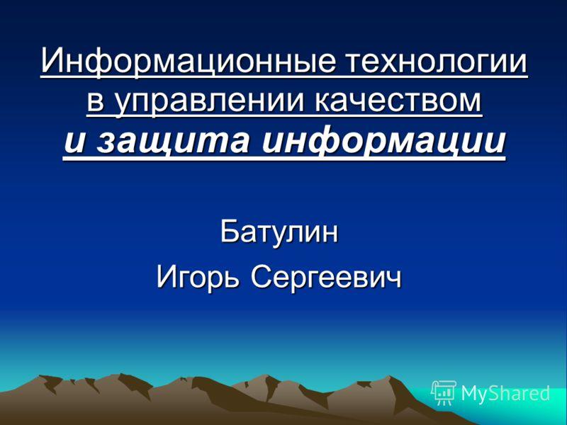 Информационные технологии в управлении качеством и защита информации Батулин Игорь Сергеевич