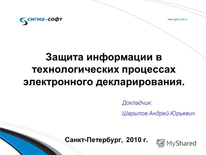 Защита информации в технологических процессах электронного декларирования. Санкт-Петербург, 2010 г. Докладчик: Шарыпов Андрей Юрьевич