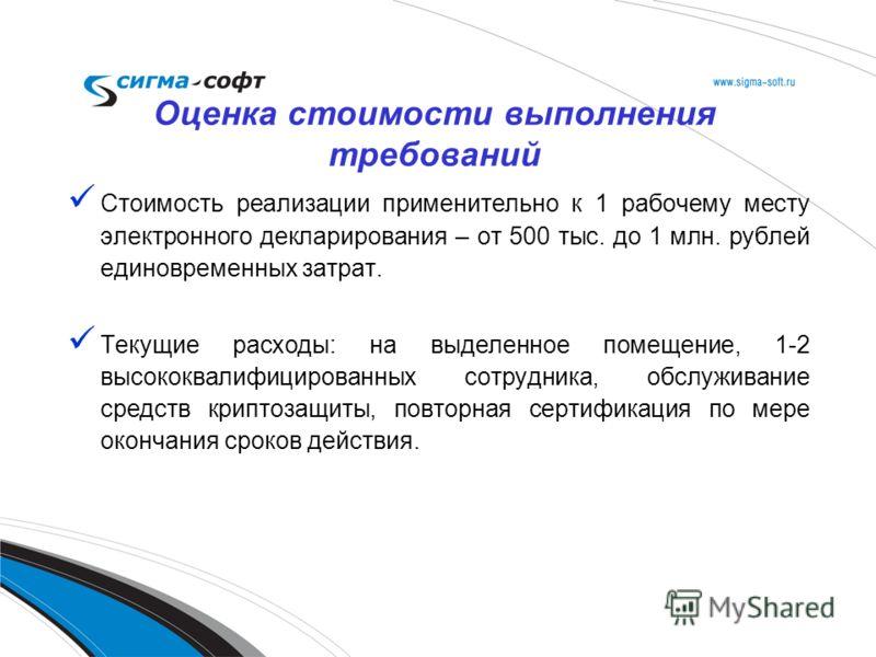 Стоимость реализации применительно к 1 рабочему месту электронного декларирования – от 500 тыс. до 1 млн. рублей единовременных затрат. Текущие расходы: на выделенное помещение, 1-2 высококвалифицированных сотрудника, обслуживание средств криптозащит