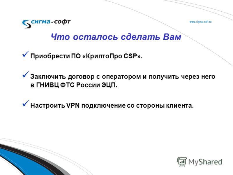 Приобрести ПО «КриптоПро CSP». Заключить договор с оператором и получить через него в ГНИВЦ ФТС России ЭЦП. Настроить VPN подключение со стороны клиента. Что осталось сделать Вам