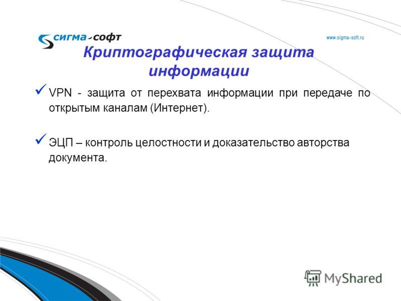 VPN - защита от перехвата информации при передаче по открытым каналам (Интернет). ЭЦП – контроль целостности и доказательство авторства документа. Криптографическая защита информации