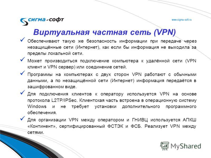 Обеспечивают такую же безопасность информации при передаче через незащищённые сети (Интернет), как если бы информация не выходила за пределы локальной сети. Может производиться подключение компьютера к удалённой сети (VPN клиент и VPN сервер) или сое