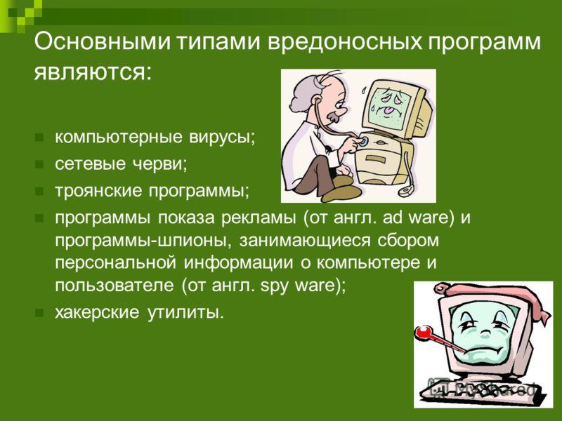 Основными типами вредоносных программ являются: компьютерные вирусы; сетевые черви; троянские программы; программы показа рекламы (от англ. ad ware) и программы-шпионы, занимающиеся сбором персональной информации о компьютере и пользователе (от англ.