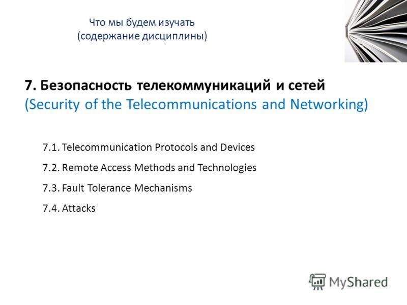 Что мы будем изучать (содержание дисциплины) 7. Безопасность телекоммуникаций и сетей (Security of the Telecommunications and Networking) 7.1. Telecommunication Protocols and Devices 7.2. Remote Access Methods and Technologies 7.3. Fault Tolerance Me