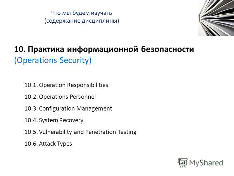 Что мы будем изучать (содержание дисциплины) 10. Практика информационной безопасности (Operations Security) 10.1. Operation Responsibilities 10.2. Operations Personnel 10.3. Configuration Management 10.4. System Recovery 10.5. Vulnerability and Penet