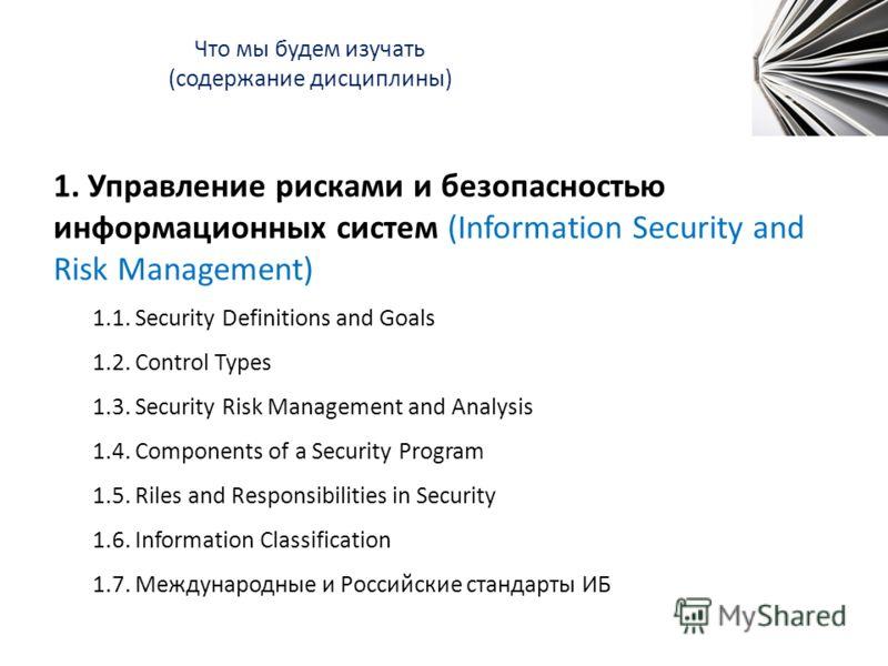 Что мы будем изучать (содержание дисциплины) 1. Управление рисками и безопасностью информационных систем (Information Security and Risk Management) 1.1. Security Definitions and Goals 1.2. Control Types 1.3. Security Risk Management and Analysis 1.4.