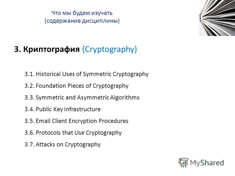 Что мы будем изучать (содержание дисциплины) 3. Криптография (Cryptography) 3.1. Historical Uses of Symmetric Cryptography 3.2. Foundation Pieces of Cryptography 3.3. Symmetric and Asymmetric Algorithms 3.4. Public Key Infrastructure 3.5. Email Clien