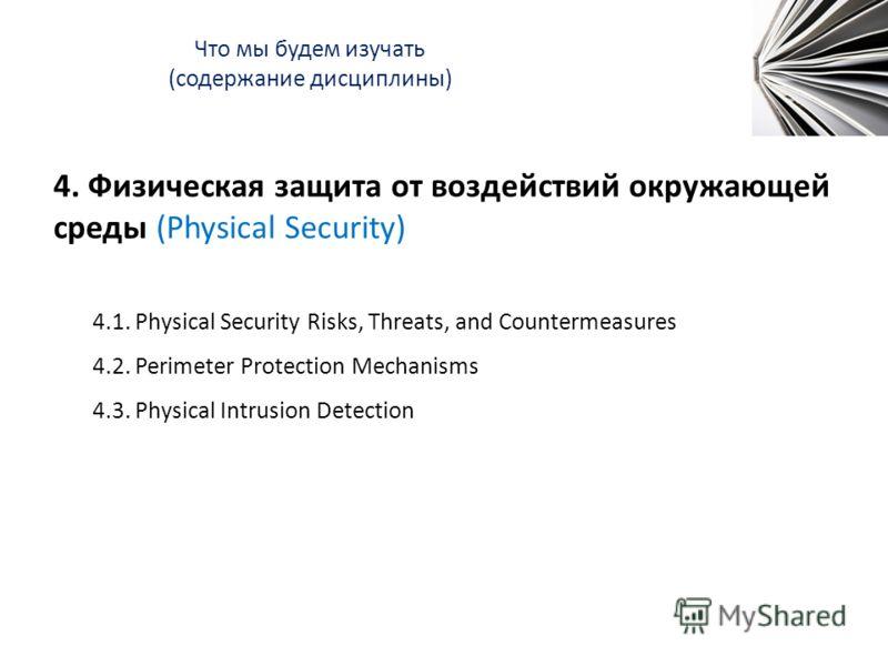 Что мы будем изучать (содержание дисциплины) 4. Физическая защита от воздействий окружающей среды (Physical Security) 4.1. Physical Security Risks, Threats, and Countermeasures 4.2. Perimeter Protection Mechanisms 4.3. Physical Intrusion Detection