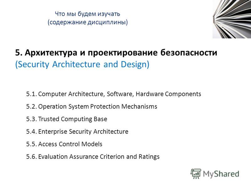 Что мы будем изучать (содержание дисциплины) 5. Архитектура и проектирование безопасности (Security Architecture and Design) 5.1. Computer Architecture, Software, Hardware Components 5.2. Operation System Protection Mechanisms 5.3. Trusted Computing