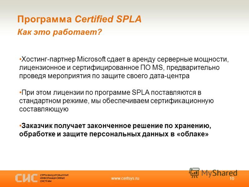 www.certsys.ru 10 Программа Certified SPLA Как это работает? Хостинг-партнер Microsoft сдает в аренду серверные мощности, лицензионное и сертифицированное ПО MS, предварительно проведя мероприятия по защите своего дата-центра При этом лицензии по про
