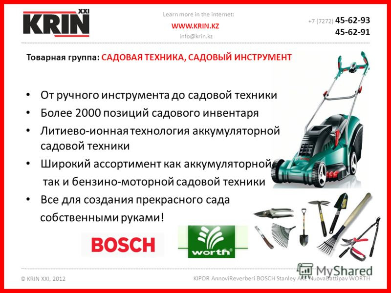 info@krin.kz © KRIN XXI, 2012 KIPOR AnnoviReverberi BOSCH Stanley AXE NuovaBattipav WORTH WWW.KRIN.KZ Learn more in the internet: +7 (7272) 45-62-93 45-62-91 От ручного инструмента до садовой техники Более 2000 позиций садового инвентаря Литиево-ионн