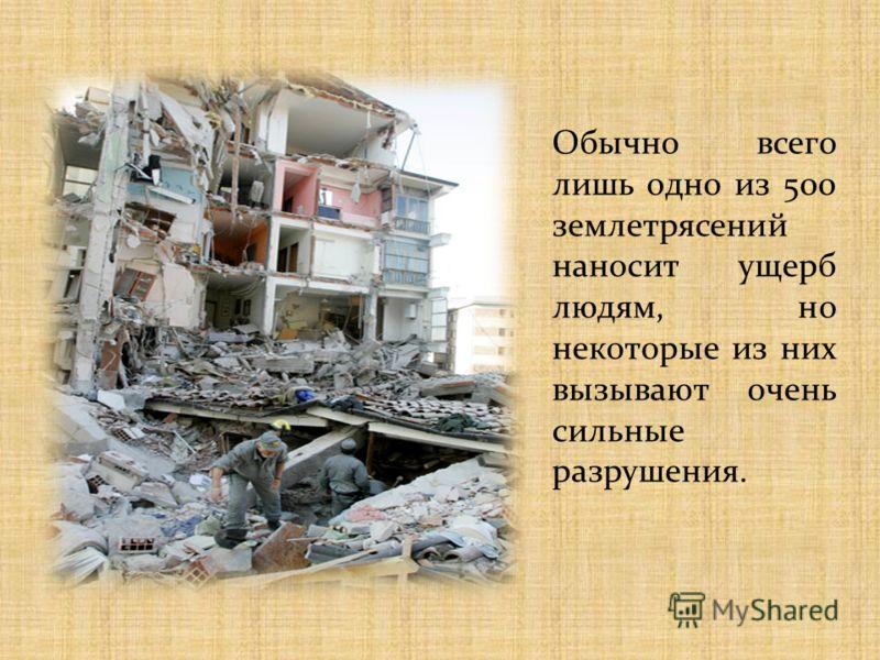 Обычно всего лишь одно из 500 землетрясений наносит ущерб людям, но некоторые из них вызывают очень сильные разрушения.