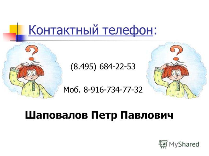 Контактный телефон: (8.495) 684-22-53 Моб. 8-916-734-77-32 Шаповалов Петр Павлович
