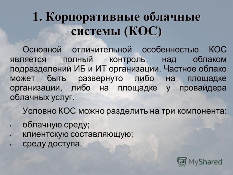 1. Корпоративные облачные системы (КОС) Основной отличительной особенностью КОС является полный контроль над облаком подразделений ИБ и ИТ организации. Частное облако может быть развернуто либо на площадке организации, либо на площадке у провайдера о