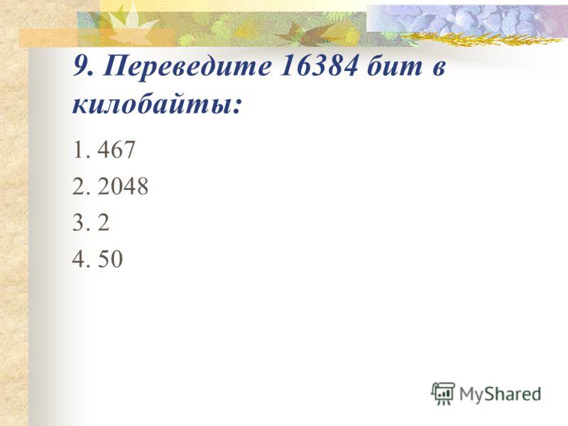 9. Переведите 16384 бит в килобайты: 1. 467 2. 2048 3. 2 4. 50