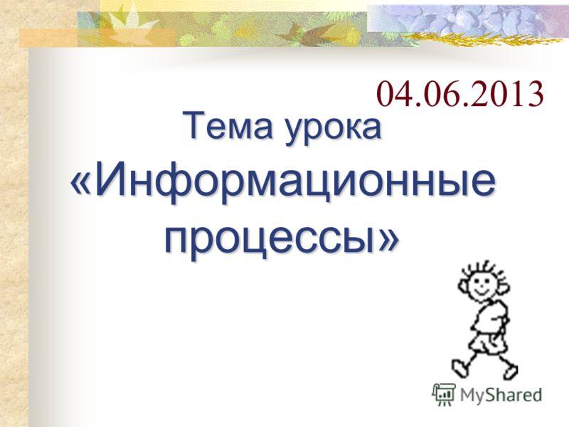 Тема урока «Информационные процессы» 04.06.2013