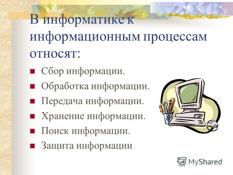 В информатике к информационным процессам относят: Сбор информации. Обработка информации. Передача информации. Хранение информации. Поиск информации. Защита информации