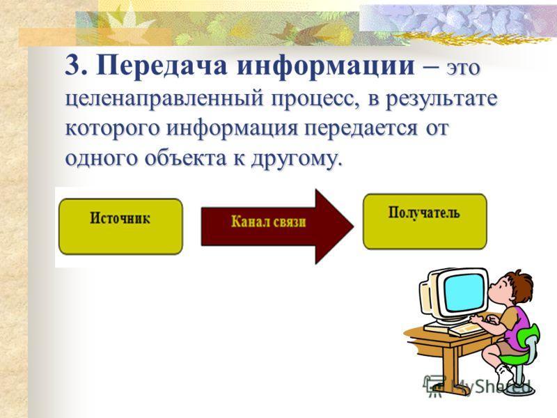 это целенаправленный процесс, в результате которого информация передается от одного объекта к другому. 3. Передача информации – это целенаправленный процесс, в результате которого информация передается от одного объекта к другому.