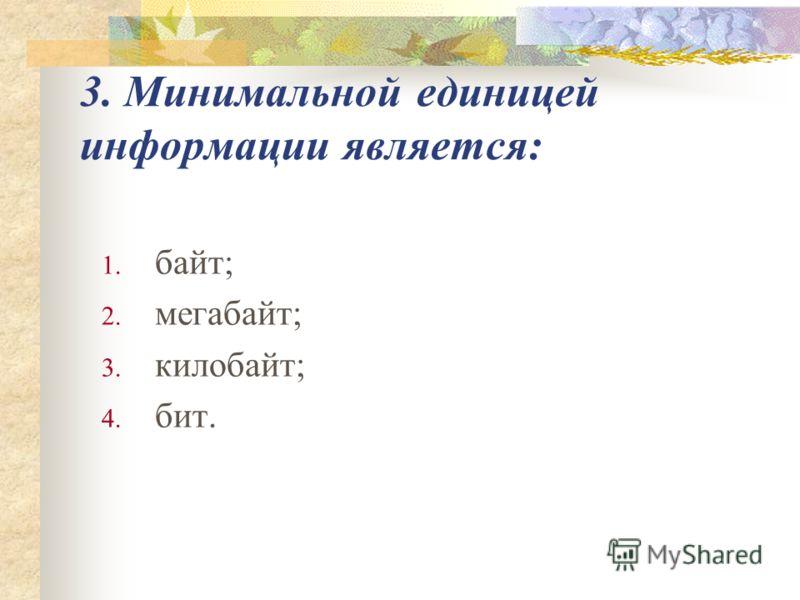 3. Минимальной единицей информации является: 1. байт; 2. мегабайт; 3. килобайт; 4. бит.