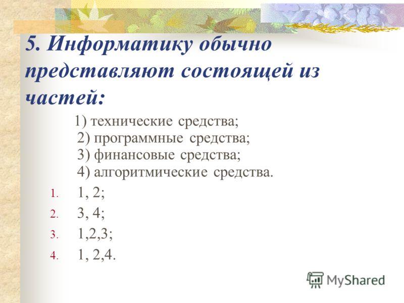 5. Информатику обычно представляют состоящей из частей: 1) технические средства; 2) программные средства; 3) финансовые средства; 4) алгоритмические средства. 1. 1, 2; 2. 3, 4; 3. 1,2,3; 4. 1, 2,4.