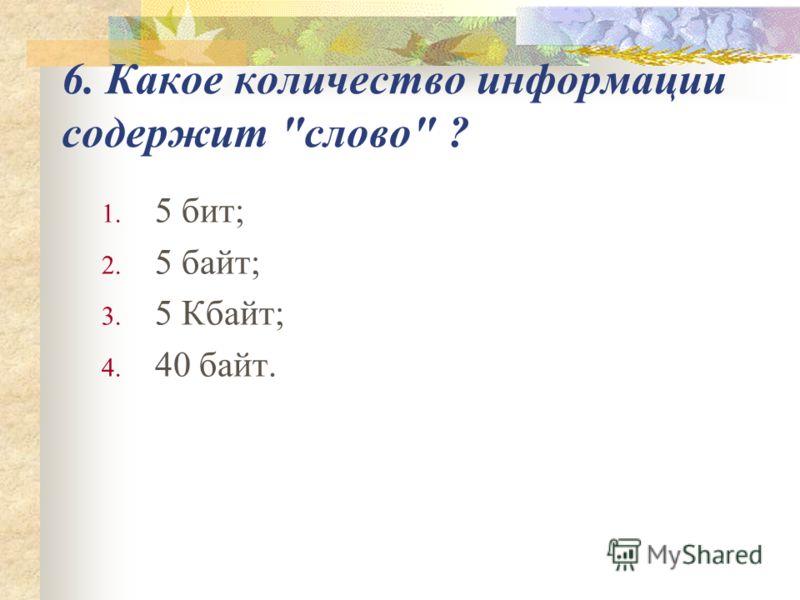 6. Какое количество информации содержит слово ? 1. 5 бит; 2. 5 байт; 3. 5 Кбайт; 4. 40 байт.