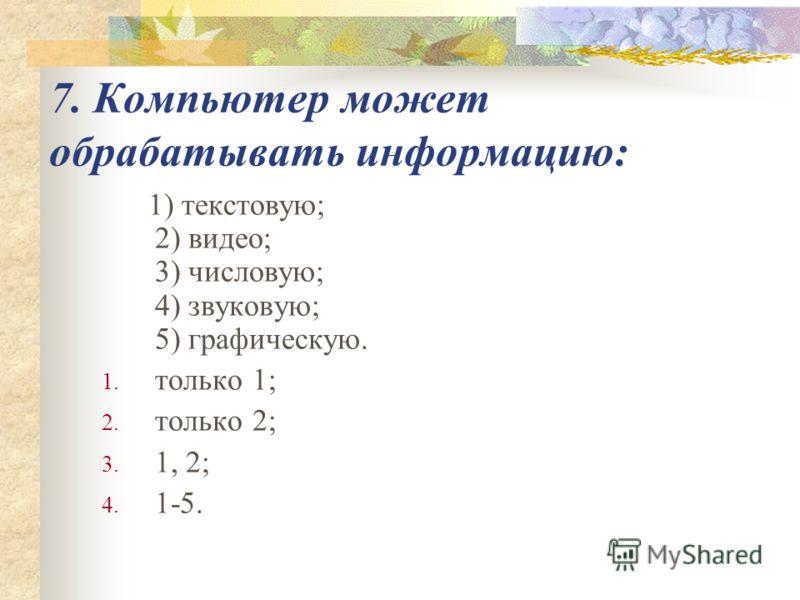 7. Компьютер может обрабатывать информацию: 1) текстовую; 2) видео; 3) числовую; 4) звуковую; 5) графическую. 1. только 1; 2. только 2; 3. 1, 2; 4. 1-5.