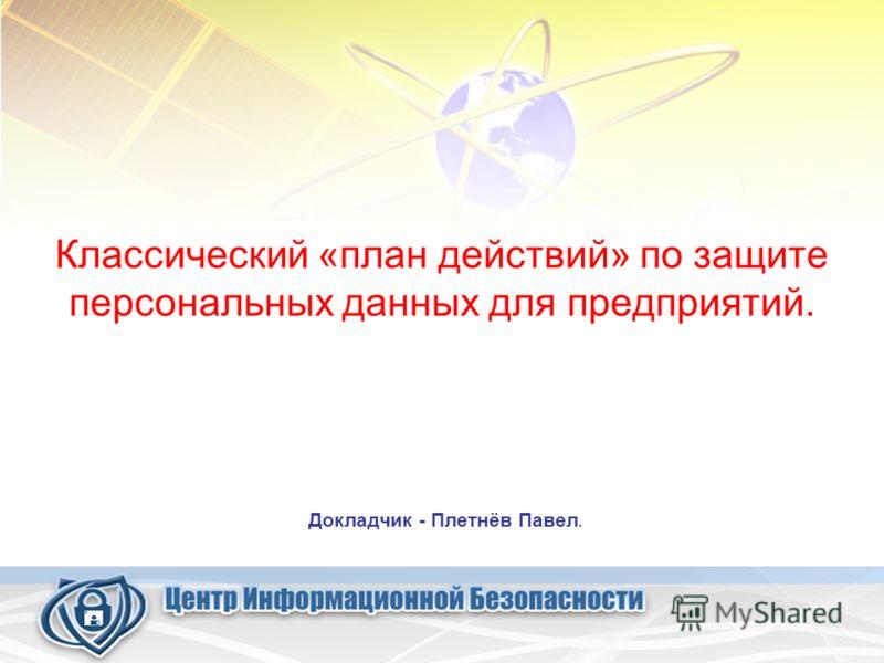 Классический «план действий» по защите персональных данных для предприятий. Докладчик - Плетнёв Павел.