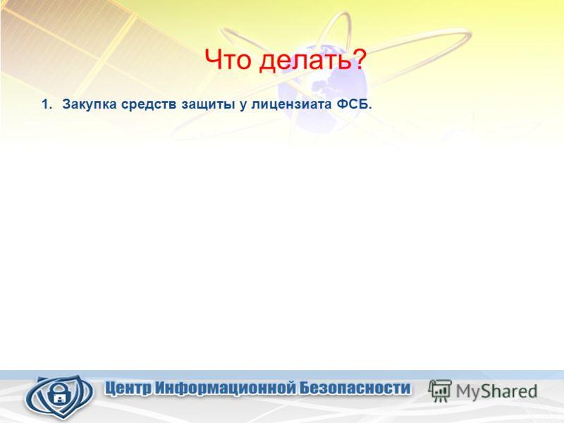 Что делать? 1.Закупка средств защиты у лицензиата ФСБ.