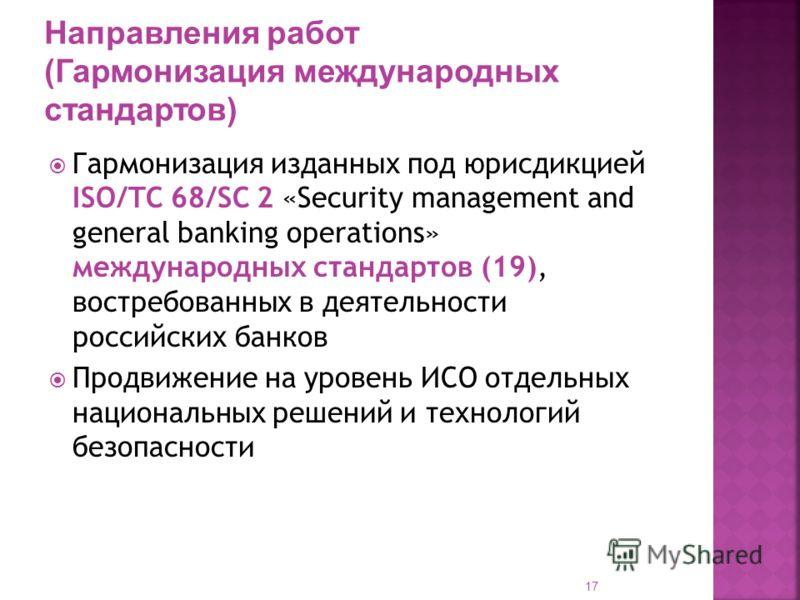 17 Гармонизация изданных под юрисдикцией ISO/TC 68/SC 2 «Security management and general banking operations» международных стандартов (19), востребованных в деятельности российских банков Продвижение на уровень ИСО отдельных национальных решений и те