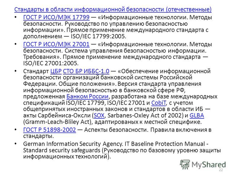 Стандарты в области информационной безопасности (отечественные) ГОСТ Р ИСО/МЭК 17799 «Информационные технологии. Методы безопасности. Руководство по управлению безопасностью информации». Прямое применение международного стандарта с дополнением ISO/IE