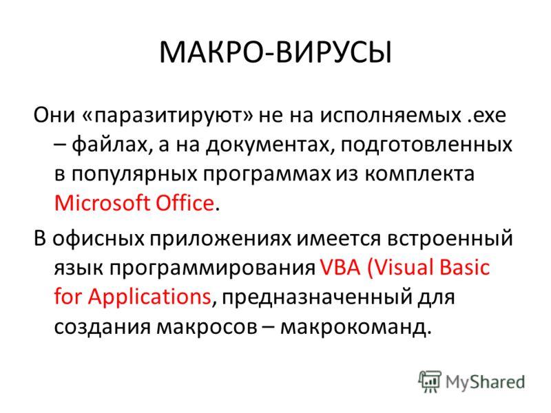 МАКРО-ВИРУСЫ Они «паразитируют» не на исполняемых.exe – файлах, а на документах, подготовленных в популярных программах из комплекта Microsoft Office. В офисных приложениях имеется встроенный язык программирования VBA (Visual Basic for Applications,
