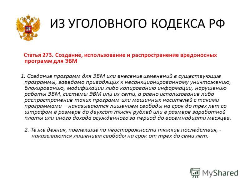 ИЗ УГОЛОВНОГО КОДЕКСА РФ Статья 273. Создание, использование и распространение вредоносных программ для ЭВМ 1. Создание программ для ЭВМ или внесение изменений в существующие программы, заведомо приводящих к несанкционированному уничтожению, блокиров