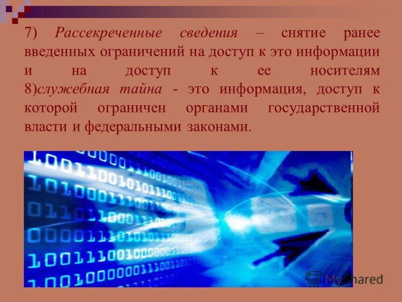 7) Рассекреченные сведения – снятие ранее введенных ограничений на доступ к это информации и на доступ к ее носителям 8)служебная тайна - это информация, доступ к которой ограничен органами государственной власти и федеральными законами.