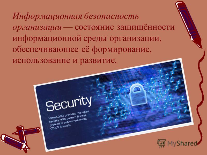 Информационная безопасность организации состояние защищённости информационной среды организации, обеспечивающее её формирование, использование и развитие.