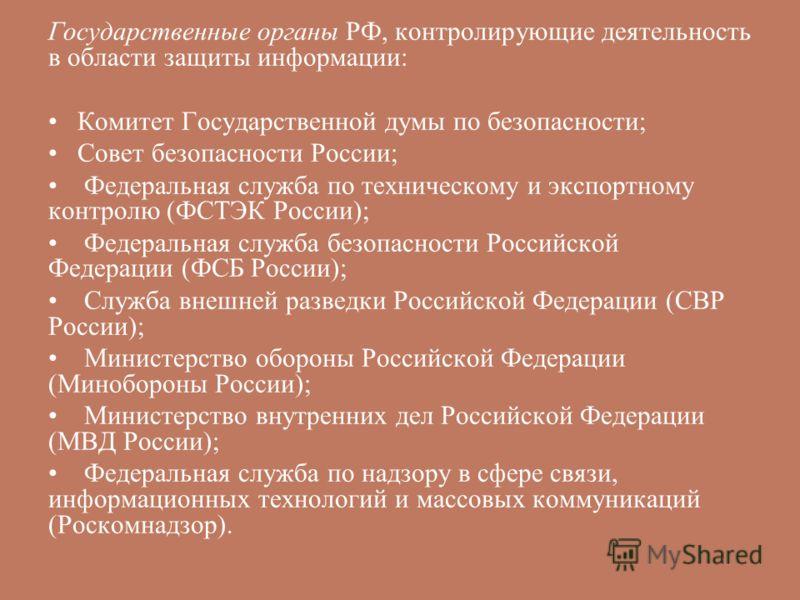 Государственные органы РФ, контролирующие деятельность в области защиты информации: Комитет Государственной думы по безопасности; Совет безопасности России; Федеральная служба по техническому и экспортному контролю (ФСТЭК России); Федеральная служба