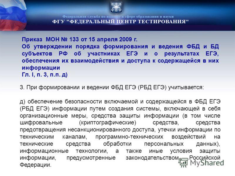 Приказ МОН 133 от 15 апреля 2009 г. Об утверждении порядка формирования и ведения ФБД и БД субъектов РФ об участниках ЕГЭ и о результатах ЕГЭ, обеспечения их взаимодействия и доступа к содержащейся в них информации Гл. I, п. 3, п.п. д) 3. При формиро