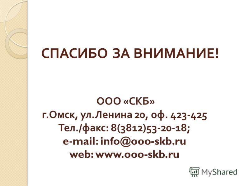 СПАСИБО ЗА ВНИМАНИЕ ! ООО « СКБ » г. Омск, ул. Ленина 20, оф. 423-425 Тел./ факс : 8(3812)53-20-18; e-mail: info@ooo-skb.ru web: www.ooo-skb.ru