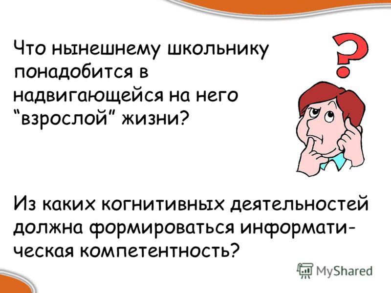 Из каких когнитивных деятельностей должна формироваться информати- ческая компетентность? Что нынешнему школьнику понадобится в надвигающейся на него взрослой жизни?