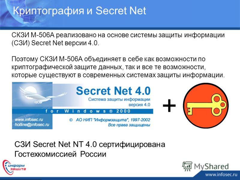 Криптография и Secret Net СКЗИ М-506А реализовано на основе системы защиты информации (СЗИ) Secret Net версии 4.0. Поэтому СКЗИ М-506А объединяет в себе как возможности по криптографической защите данных, так и все те возможности, которые существуют