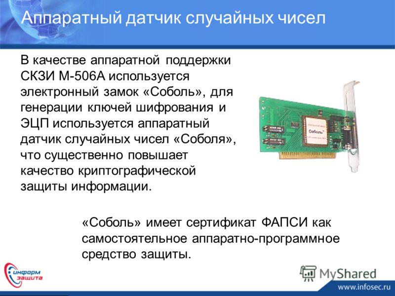 Аппаратный датчик случайных чисел «Соболь» имеет сертификат ФАПСИ как самостоятельное аппаратно-программное средство защиты. В качестве аппаратной поддержки СКЗИ М-506А используется электронный замок «Соболь», для генерации ключей шифрования и ЭЦП ис