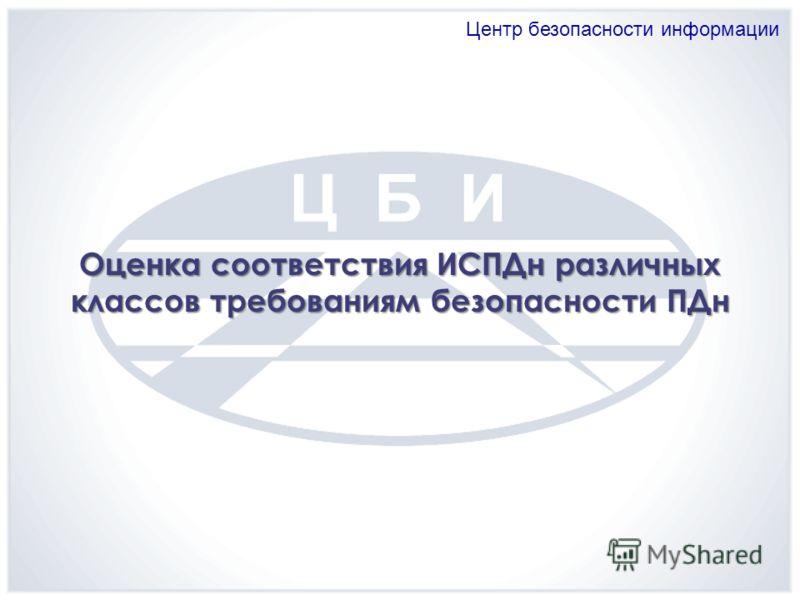 Центр безопасности информации Оценка соответствия ИСПДн различных классов требованиям безопасности ПДн