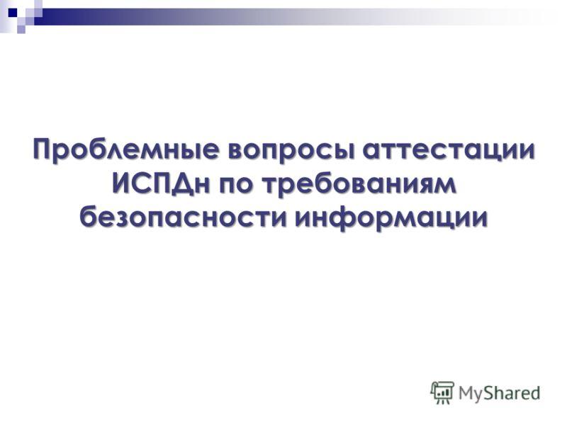 Проблемные вопросы аттестации ИСПДн по требованиям безопасности информации