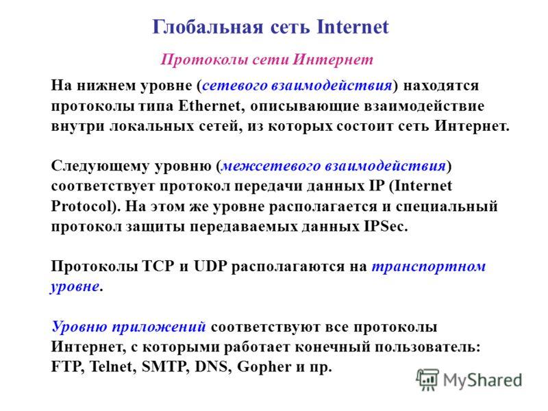 Глобальная сеть Internet Протоколы сети Интернет На нижнем уровне (сетевого взаимодействия) находятся протоколы типа Ethernet, описывающие взаимодействие внутри локальных сетей, из которых состоит сеть Интернет. Следующему уровню (межсетевого взаимод