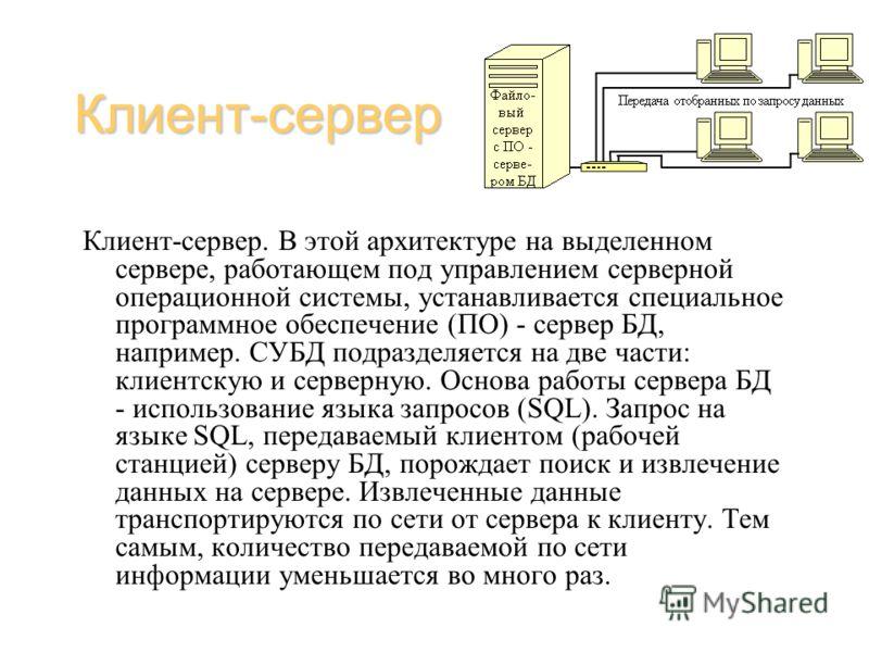 Клиент-сервер Клиент-сервер. В этой архитектуре на выделенном сервере, работающем под управлением серверной операционной системы, устанавливается специальное программное обеспечение (ПО) - сервер БД, например. СУБД подразделяется на две части: клиент