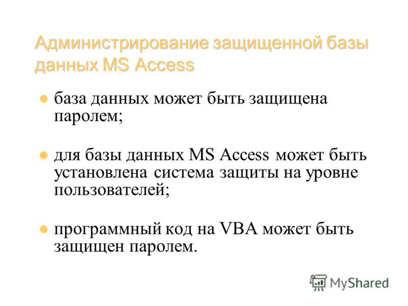 Администрирование защищенной базы данных MS Access база данных может быть защищена паролем; для базы данных MS Access может быть установлена система защиты на уровне пользователей; программный код на VBA может быть защищен паролем.
